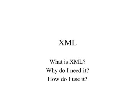 XML What is XML? Why do I need it? How do I use it?