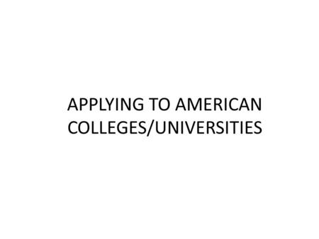 APPLYING TO AMERICAN COLLEGES/UNIVERSITIES. AGENDA OVERVIEW OF STATISTICS TYPES OF U.S. COLLEGES WHAT DO COLLEGES LOOK FOR ADMISSIONS CRITERIA THE COMMON.