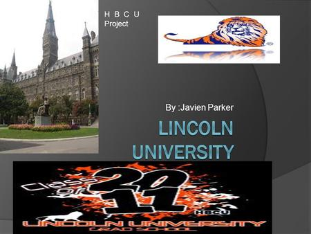 By :Javien Parker H B C U Project Past Of :Lincoln University  Lincoln University is a public university located in Jefferson City, the capital of Missouri.