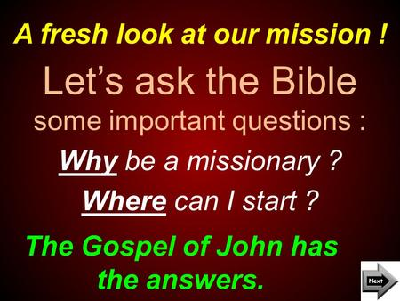 A fresh look at our mission ! The Gospel of John has the answers. Let's ask the Bible some important questions : Why be a missionary ? Where can I start.