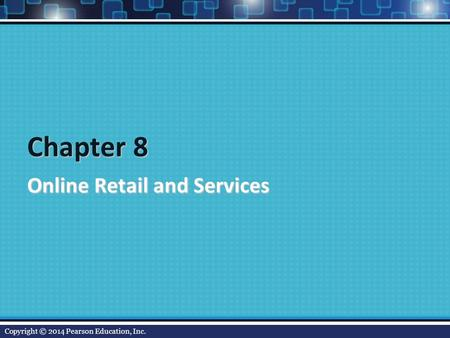 Chapter 8 Online Retail and Services Copyright © 2014 Pearson Education, Inc.