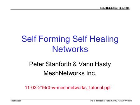 Doc.: IEEE 802.11-03/216 SubmissionPeter Stanforth, Vann Hasty, MeshNetworks Self Forming Self Healing Networks Peter Stanforth & Vann Hasty MeshNetworks.