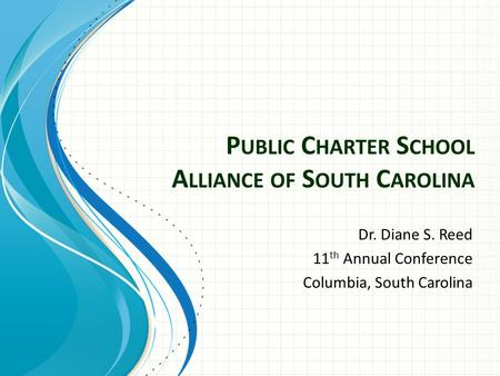 P UBLIC C HARTER S CHOOL A LLIANCE OF S OUTH C AROLINA Dr. Diane S. Reed 11 th Annual Conference Columbia, South Carolina.