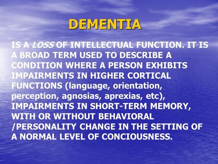 DEMENTIA IS A LOSS OF INTELLECTUAL FUNCTION. IT IS A BROAD TERM USED TO DESCRIBE A CONDITION WHERE A PERSON EXHIBITS IMPAIRMENTS IN HIGHER CORTICAL FUNCTIONS.