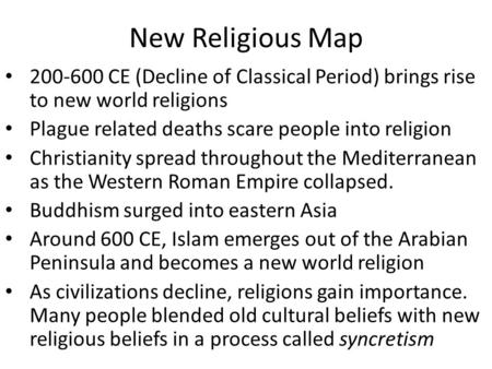 New Religious Map 200-600 CE (Decline of Classical Period) brings rise to new world religions Plague related deaths scare people into religion Christianity.
