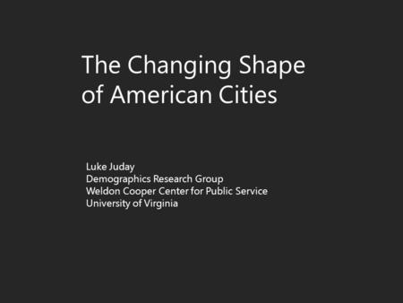 The Changing Shape of American Cities Luke Juday Demographics Research Group Weldon Cooper Center for Public Service University of Virginia.