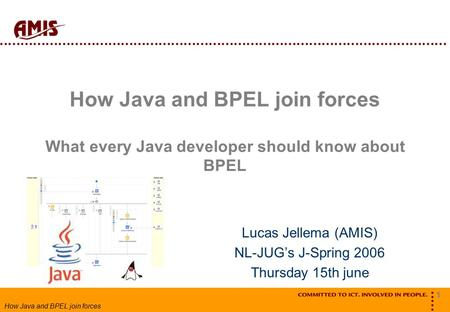 1 How Java and BPEL join forces How Java and BPEL join forces What every Java developer should know about BPEL Lucas Jellema (AMIS) NL-JUG's J-Spring 2006.