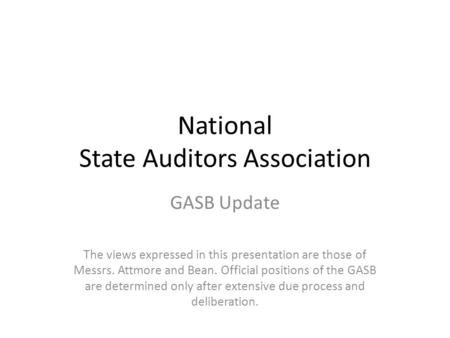 National State Auditors Association GASB Update The views expressed in this presentation are those of Messrs. Attmore and Bean. Official positions of the.