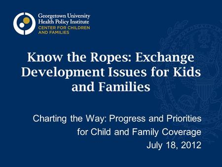 Know the Ropes: Exchange Development Issues for Kids and Families Charting the Way: Progress and Priorities for Child and Family Coverage July 18, 2012.