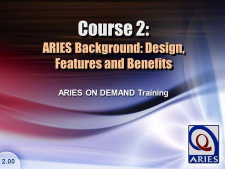 Course 2: ARIES Background: Design, Features and Benefits ARIES ON DEMAND Training 2.00.
