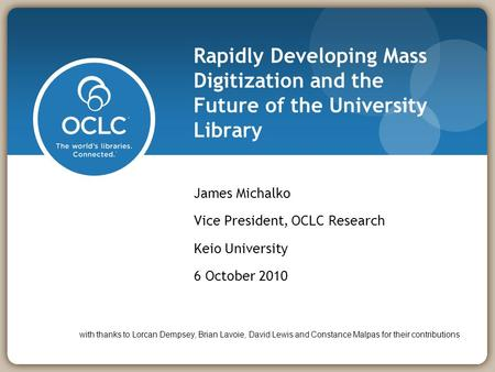Rapidly Developing Mass Digitization and the Future of the University Library James Michalko Vice President, OCLC Research Keio University 6 October 2010.