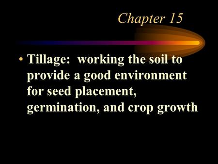 Chapter 15 Tillage: working the soil to provide a good environment for seed placement, germination, and crop growth.