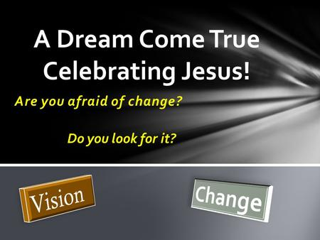 Are you afraid of change? A Dream Come True Celebrating Jesus! Do you look for it?
