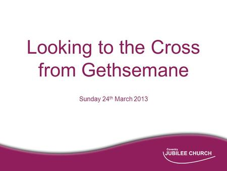 Looking to the Cross from Gethsemane Sunday 24 th March 2013.
