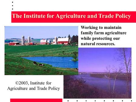 The Institute for Agriculture and Trade Policy Working to maintain family farm agriculture while protecting our natural resources. ©2003, Institute for.
