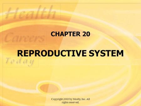 Copyright 2003 by Mosby, Inc. All rights reserved. CHAPTER 20 REPRODUCTIVE SYSTEM.