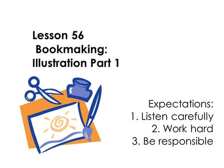 Lesson 56 Bookmaking: Illustration Part 1 Expectations: 1. Listen carefully 2. Work hard 3. Be responsible.