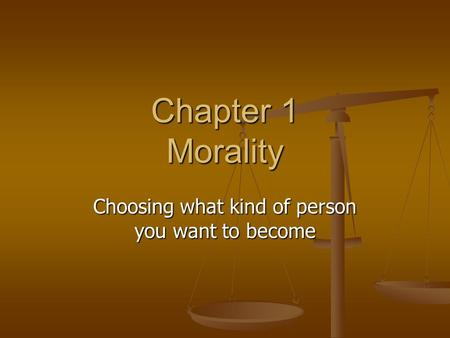 Chapter 1 Morality Choosing what kind of person you want to become.