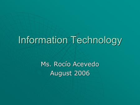Information Technology Ms. Rocío Acevedo August 2006.