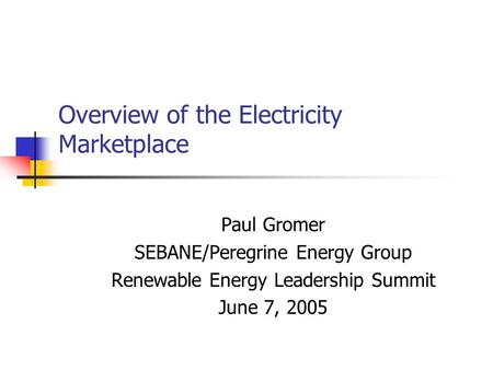 Overview of the Electricity Marketplace Paul Gromer SEBANE/Peregrine Energy Group Renewable Energy Leadership Summit June 7, 2005.