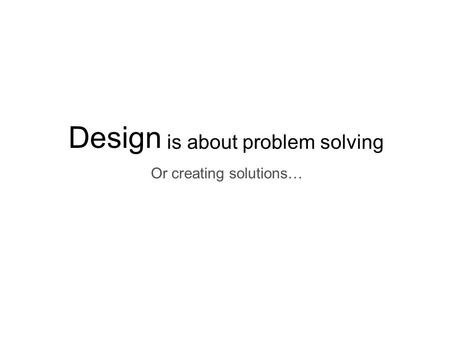 Design is about problem solving Or creating solutions…