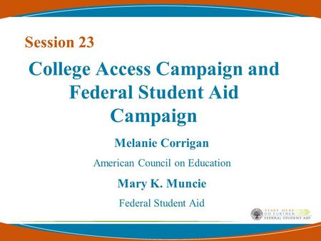 Melanie Corrigan American Council on Education Mary K. Muncie Federal Student Aid College Access Campaign and Federal Student Aid Campaign Session 23.