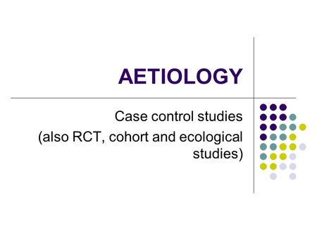 AETIOLOGY Case control studies (also RCT, cohort and ecological studies)