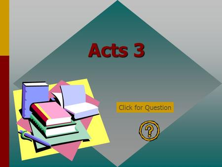 Acts 3 Click for Question According to Acts 3:1 at what hour did Peter and John go up to the temple? Hour of Prayer/9 th hour Click for: Answer and next.