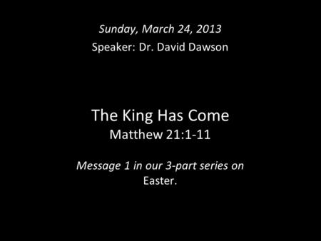 The King Has Come Matthew 21:1-11 Message 1 in our 3-part series on Easter. Sunday, March 24, 2013 Speaker: Dr. David Dawson.