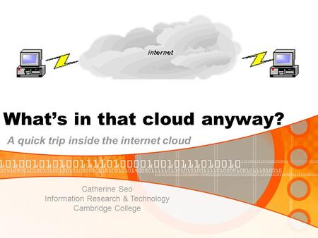 What's in that cloud anyway? A quick trip inside the internet cloud Catherine Seo Information Research & Technology Cambridge College.