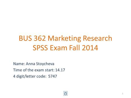 BUS 362 Marketing Research SPSS Exam Fall 2014 Name: Anna Stoycheva Time of the exam start: 14.17 4 digit/letter code: 5747 1.