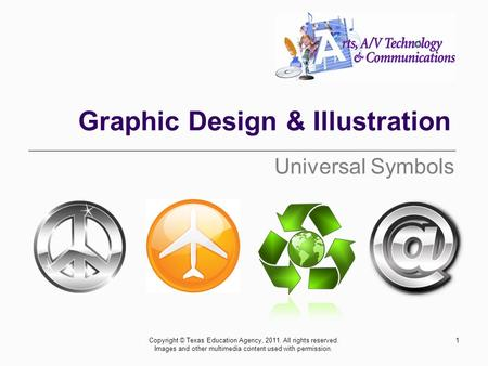 Graphic Design & Illustration Universal Symbols 1Copyright © Texas Education Agency, 2011. All rights reserved. Images and other multimedia content used.