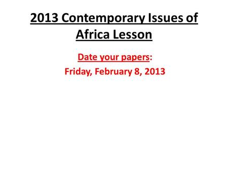 2013 Contemporary Issues of Africa Lesson Date your papers: Friday, February 8, 2013.