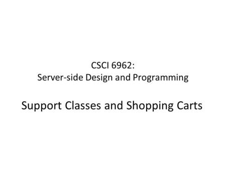 CSCI 6962: Server-side Design and Programming Support Classes and Shopping Carts.