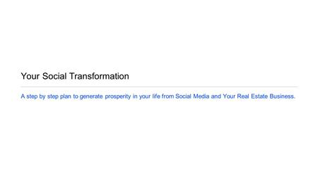 Your Social Transformation A step by step plan to generate prosperity in your life from Social Media and Your Real Estate Business.