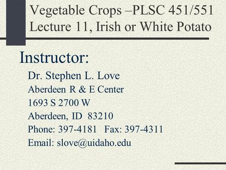 Vegetable Crops –PLSC 451/551 Lecture 11, Irish or White Potato Instructor: Dr. Stephen L. Love Aberdeen R & E Center 1693 S 2700 W Aberdeen, ID 83210.