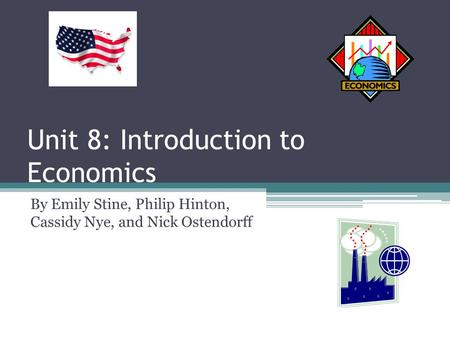 Unit 8: Introduction to Economics By Emily Stine, Philip Hinton, Cassidy Nye, and Nick Ostendorff.