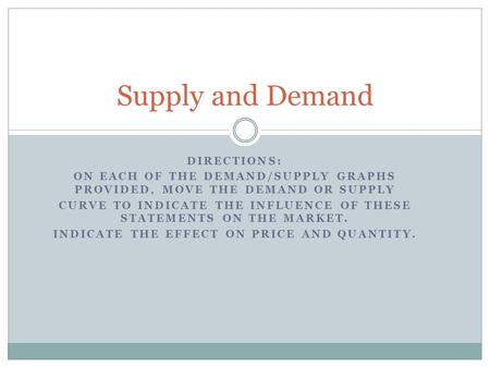 DIRECTIONS: ON EACH OF THE DEMAND/SUPPLY GRAPHS PROVIDED, MOVE THE DEMAND OR SUPPLY CURVE TO INDICATE THE INFLUENCE OF THESE STATEMENTS ON THE MARKET.