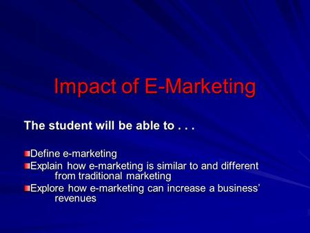 Impact of E-Marketing The student will be able to... Define e-marketing Explain how e-marketing is similar to and different from traditional marketing.