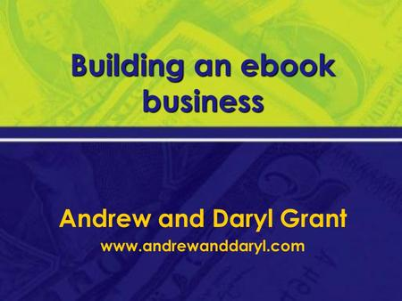 Building an ebook business Andrew and Daryl Grant www.andrewanddaryl.com.