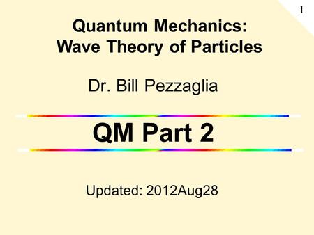 Dr. Bill Pezzaglia QM Part 2 Updated: 2012Aug28 Quantum Mechanics: Wave Theory of Particles 1.