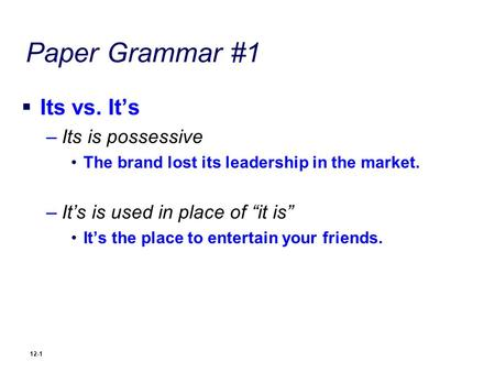 "Paper Grammar #1  Its vs. It's –Its is possessive The brand lost its leadership in the market. –It's is used in place of ""it is"" It's the place to entertain."