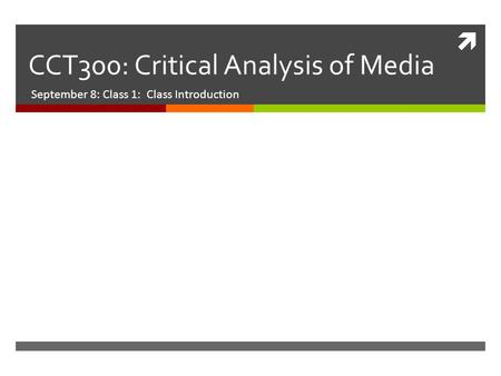  CCT300: Critical Analysis of Media September 8: Class 1: Class Introduction.