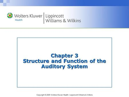 Copyright © 2009 Wolters Kluwer Health | Lippincott Williams & Wilkins Chapter 3 Structure and Function of the Auditory System.