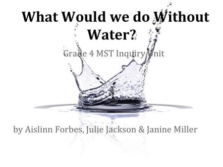 What Would we do Without Water? Grade 4 MST Inquiry Unit by Aislinn Forbes, Julie Jackson & Janine Miller.