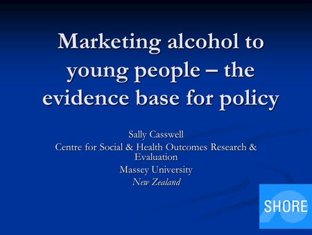 Marketing alcohol to young people – the evidence base for policy Sally Casswell Centre for Social & Health Outcomes Research & Evaluation Massey University.