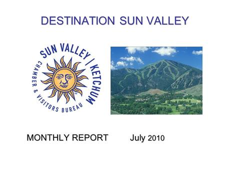 DESTINATION SUN VALLEY MONTHLY REPORT July 2010. TOURISM METRICS JUNE 2010 and Previous 12 months LODGING OCCUPANCYLODGING OCCUPANCYJUNE Hotels: 46% (vs.