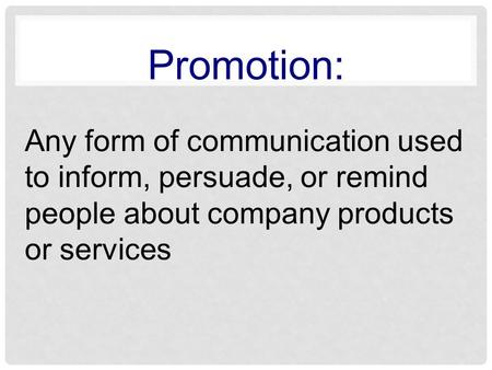 Promotion: Any form of communication used to inform, persuade, or remind people about company products or services.