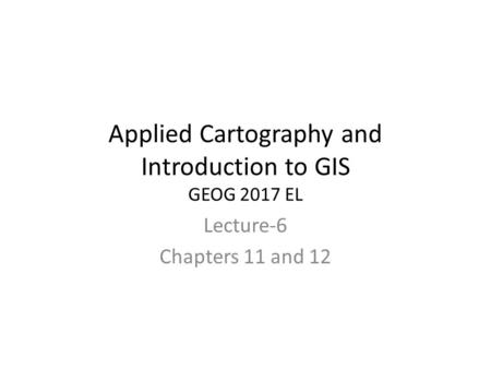 Applied Cartography and Introduction to GIS GEOG 2017 EL Lecture-6 Chapters 11 and 12.