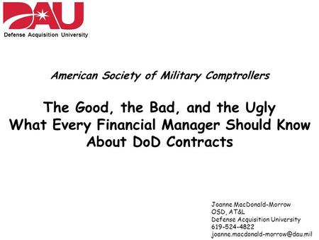 Defense Acquisition University American Society of Military Comptrollers The Good, the Bad, and the Ugly What Every Financial Manager Should Know About.